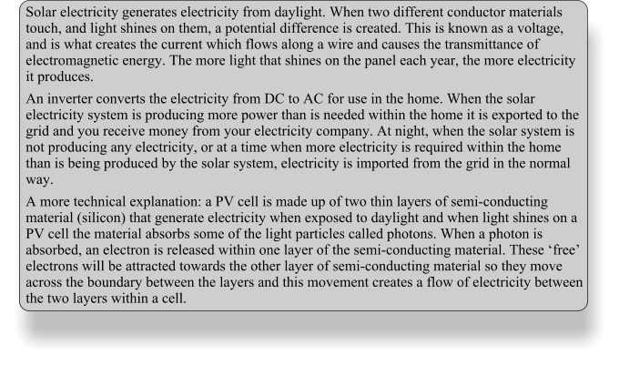 Solar electricity generates electricity from daylight. When two different conductor materials touch, and light shines on them, a potential difference is created. This is known as a voltage, and is what creates the current which flows along a wire and causes the transmittance of electromagnetic energy. The more light that shines on the panel each year, the more electricity it produces. An inverter converts the electricity from DC to AC for use in the home. When the solar electricity system is producing more power than is needed within the home it is exported to the grid and you receive money from your electricity company. At night, when the solar system is not producing any electricity, or at a time when more electricity is required within the home than is being produced by the solar system, electricity is imported from the grid in the normal way. A more technical explanation: a PV cell is made up of two thin layers of semi-conducting material (silicon) that generate electricity when exposed to daylight and when light shines on a PV cell the material absorbs some of the light particles called photons. When a photon is absorbed, an electron is released within one layer of the semi-conducting material. These 'free' electrons will be attracted towards the other layer of semi-conducting material so they move across the boundary between the layers and this movement creates a flow of electricity between the two layers within a cell.