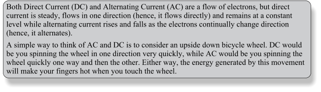 Both Direct Current (DC) and Alternating Current (AC) are a flow of electrons, but direct current is steady, flows in one direction (hence, it flows directly) and remains at a constant level while alternating current rises and falls as the electrons continually change direction (hence, it alternates). A simple way to think of AC and DC is to consider an upside down bicycle wheel. DC would be you spinning the wheel in one direction very quickly, while AC would be you spinning the wheel quickly one way and then the other. Either way, the energy generated by this movement will make your fingers hot when you touch the wheel.