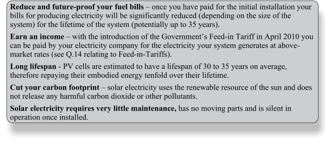 Reduce and future-proof your fuel bills – once you have paid for the initial installation your bills for producing electricity will be significantly reduced (depending on the size of the system) for the lifetime of the system (potentially up to 35 years). Earn an income – with the introduction of the Government's Feed-in Tariff in April 2010 you can be paid by your electricity company for the electricity your system generates at above-market rates (see Q.14 relating to Feed-in-Tariffs). Long lifespan - PV cells are estimated to have a lifespan of 30 to 35 years on average, therefore repaying their embodied energy tenfold over their lifetime. Cut your carbon footprint – solar electricity uses the renewable resource of the sun and does not release any harmful carbon dioxide or other pollutants. Solar electricity requires very little maintenance, has no moving parts and is silent in operation once installed.