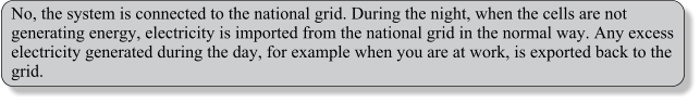 No, the system is connected to the national grid. During the night, when the cells are not generating energy, electricity is imported from the national grid in the normal way. Any excess electricity generated during the day, for example when you are at work, is exported back to the grid.