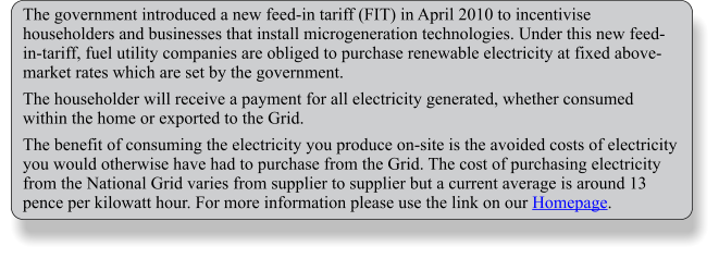 The government introduced a new feed-in tariff (FIT) in April 2010 to incentivise householders and businesses that install microgeneration technologies. Under this new feed-in-tariff, fuel utility companies are obliged to purchase renewable electricity at fixed above-market rates which are set by the government.  The householder will receive a payment for all electricity generated, whether consumed within the home or exported to the Grid.  The benefit of consuming the electricity you produce on-site is the avoided costs of electricity you would otherwise have had to purchase from the Grid. The cost of purchasing electricity from the National Grid varies from supplier to supplier but a current average is around 13 pence per kilowatt hour. For more information please use the link on our Homepage.