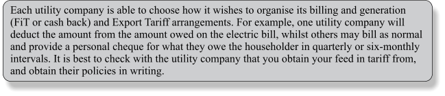 Each utility company is able to choose how it wishes to organise its billing and generation (FiT or cash back) and Export Tariff arrangements. For example, one utility company will deduct the amount from the amount owed on the electric bill, whilst others may bill as normal and provide a personal cheque for what they owe the householder in quarterly or six-monthly intervals. It is best to check with the utility company that you obtain your feed in tariff from, and obtain their policies in writing.