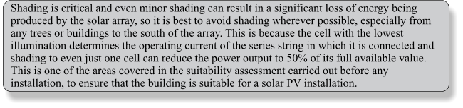 Shading is critical and even minor shading can result in a significant loss of energy being produced by the solar array, so it is best to avoid shading wherever possible, especially from any trees or buildings to the south of the array. This is because the cell with the lowest illumination determines the operating current of the series string in which it is connected and shading to even just one cell can reduce the power output to 50% of its full available value. This is one of the areas covered in the suitability assessment carried out before any installation, to ensure that the building is suitable for a solar PV installation.