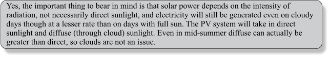 Yes, the important thing to bear in mind is that solar power depends on the intensity of radiation, not necessarily direct sunlight, and electricity will still be generated even on cloudy days though at a lesser rate than on days with full sun. The PV system will take in direct sunlight and diffuse (through cloud) sunlight. Even in mid-summer diffuse can actually be greater than direct, so clouds are not an issue.
