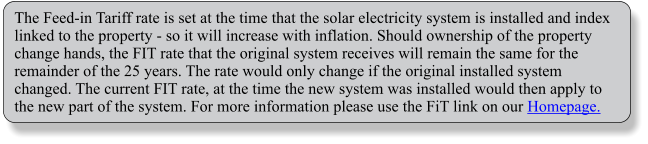 The Feed-in Tariff rate is set at the time that the solar electricity system is installed and index linked to the property - so it will increase with inflation. Should ownership of the property change hands, the FIT rate that the original system receives will remain the same for the remainder of the 25 years. The rate would only change if the original installed system changed. The current FIT rate, at the time the new system was installed would then apply to the new part of the system. For more information please use the FiT link on our Homepage.