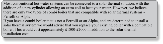 Most conventional hot water systems can be connected to a solar thermal solution, with the addition of a new cylinder allowing an extra coil to heat your water. However, we believe there are only two types of combi boiler that are compatible with solar thermal systems - Ferrolli or Alpha. If you have a combi boiler that is not a Ferrolli or an Alpha, and are determined to install a solar thermal system we would advise that you replace your existing boiler with a compatible boiler. This would cost approximately £1800-£2000 in addition to the solar thermal installation cost.