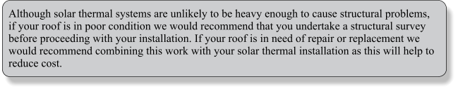Although solar thermal systems are unlikely to be heavy enough to cause structural problems, if your roof is in poor condition we would recommend that you undertake a structural survey before proceeding with your installation. If your roof is in need of repair or replacement we would recommend combining this work with your solar thermal installation as this will help to reduce cost.