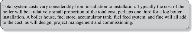 Total system costs vary considerably from installation to installation. Typically the cost of the boiler will be a relatively small proportion of the total cost, perhaps one third for a log boiler installation. A boiler house, fuel store, accumulator tank, fuel feed system, and flue will all add to the cost, as will design, project management and commissioning.