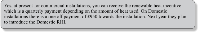 Yes, at present for commercial installations, you can receive the renewable heat incentive which is a quarterly payment depending on the amount of heat used. On Domestic installations there is a one off payment of £950 towards the installation. Next year they plan to introduce the Domestic RHI.
