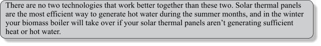 There are no two technologies that work better together than these two. Solar thermal panels are the most efficient way to generate hot water during the summer months, and in the winter your biomass boiler will take over if your solar thermal panels aren't generating sufficient heat or hot water.